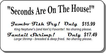 Seconds are on the house! Jumbo-Fish Fry! Only 14.99 - King Neptune's (and Ken's) Favorite! Fantail Shrimp! Only 16.49 - Large Shrimp- breaded & deep fried. No sharing please.