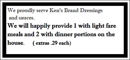 We Proudly Serve Ken's Brand Dressings and sauces. We will happily provide 1 with light fare meals and 2 with dinner portionson the house. (extras .29 each)